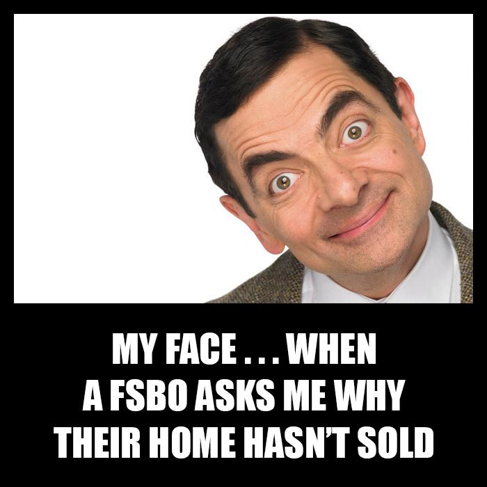My face when a FSBO asks me why their home hasn't sold